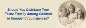 Should You Distribute Your Estate Equally Among Children In Unequal Circumstances?