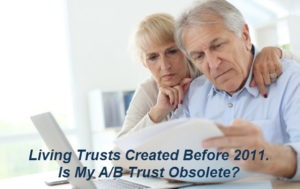 Living Trusts Created Prior to 2011. Is My A/B Trust Obsolete?